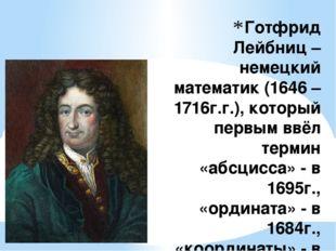 Готфрид Лейбниц – немецкий математик (1646 – 1716г.г.), который первым ввёл т