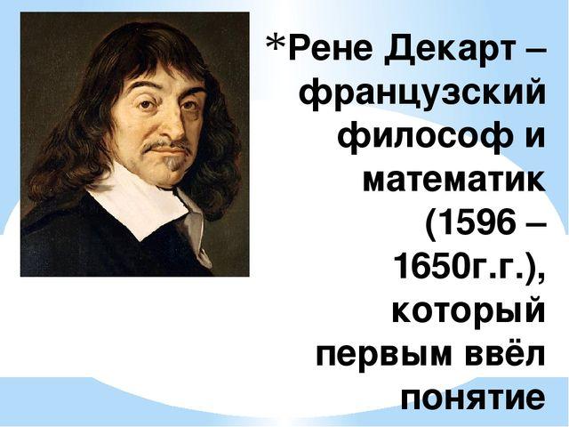 Рене Декарт – французский философ и математик (1596 – 1650г.г.), который перв...
