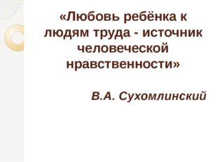 «Любовь ребёнка к людям труда - источник человеческой нравственности» В.А. Су