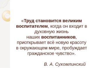 «Труд становится великим воспитателем, когда он входит в духовную жизнь наши