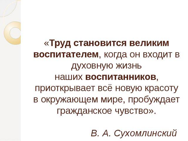 «Труд становится великим воспитателем, когда он входит в духовную жизнь наши...