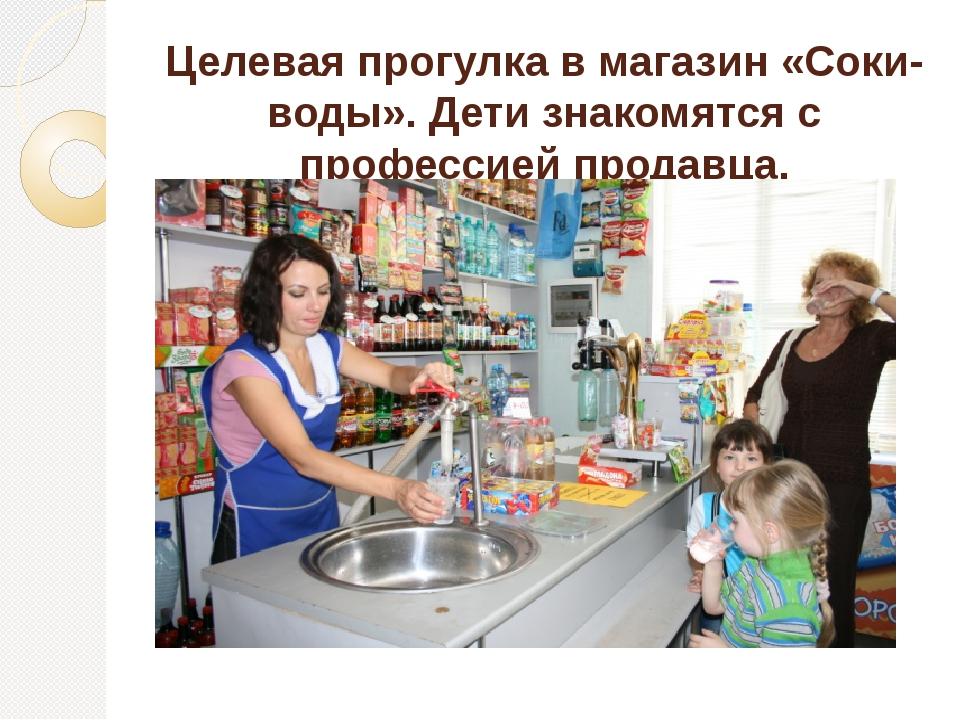 Целевая прогулка в магазин «Соки-воды». Дети знакомятся с профессией продавца.