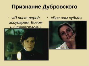 Признание Дубровского «Я чист перед государем, Богом и Отечеством!» «Бог нам