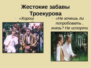 Жестокие забавы Троекурова «Хорош душегуб!» «Не хочешь ли попробовать , князь