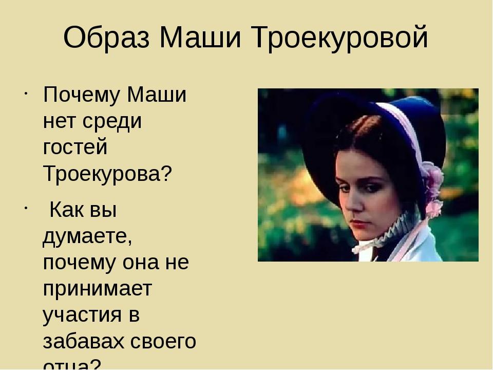 Образ Маши Троекуровой Почему Маши нет среди гостей Троекурова? Как вы думает...