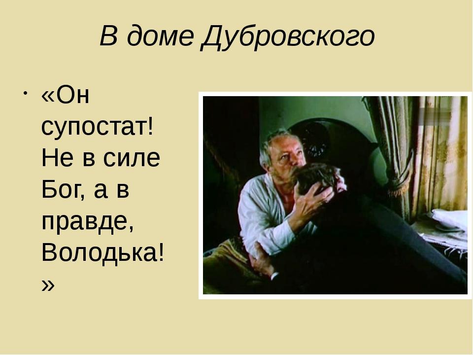 В доме Дубровского «Он супостат! Не в силе Бог, а в правде, Володька!»
