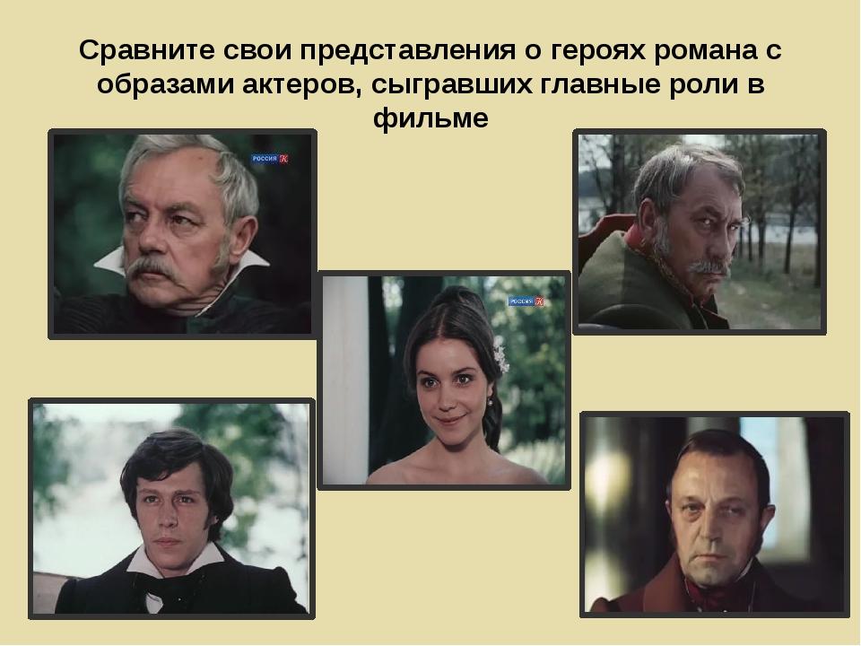 Сравните свои представления о героях романа с образами актеров, сыгравших гла...