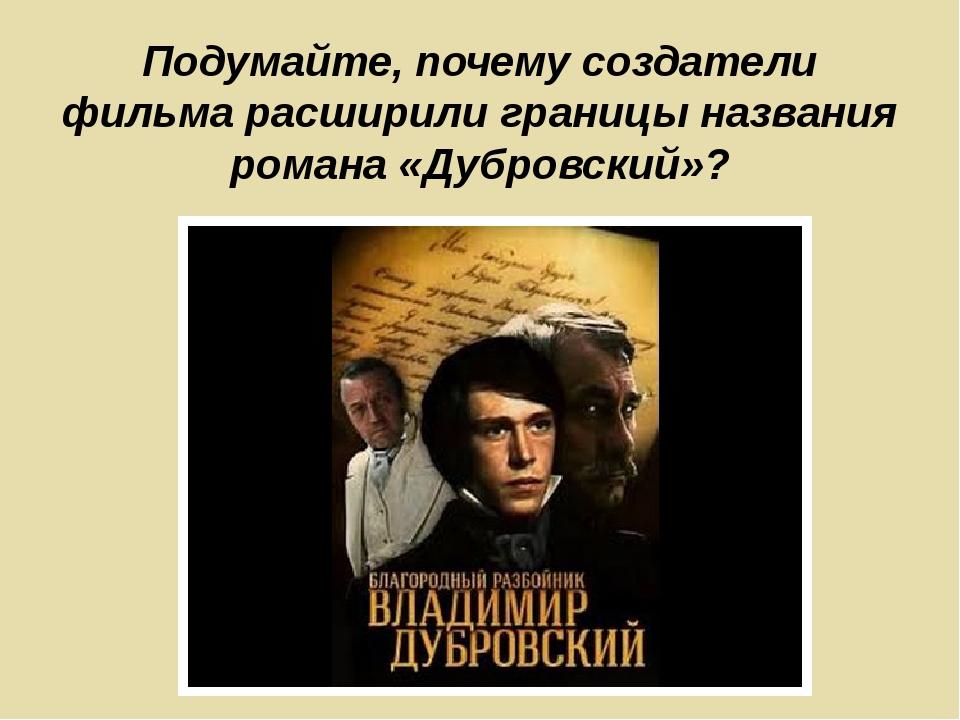 Подумайте, почему создатели фильма расширили границы названия романа «Дубровс...