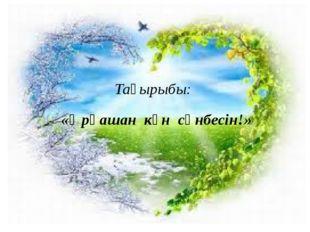 Тақырыбы: «Әрқашан күн сөнбесін!»