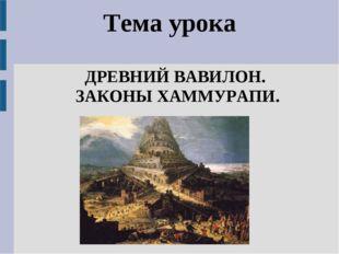 Тема урока ДРЕВНИЙ ВАВИЛОН. ЗАКОНЫ ХАММУРАПИ.