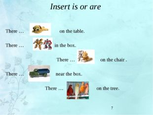 Insert is or are There … on the table. There … in the box. There … on the cha