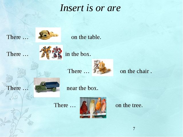 Insert is or are There … on the table. There … in the box. There … on the cha...