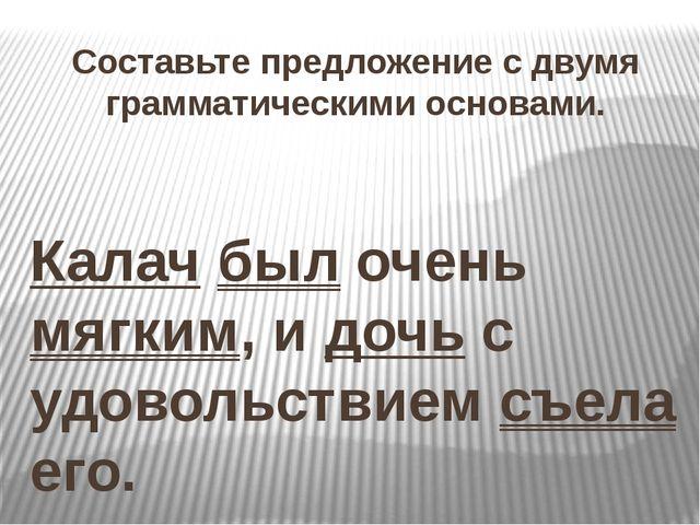 Составьте предложение с двумя грамматическими основами. Калач был очень мягки...