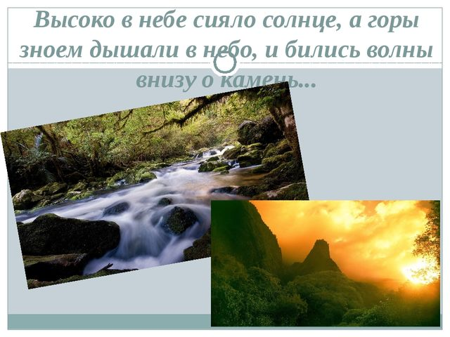 Высоко в небе сияло солнце, а горы зноем дышали в небо, и бились волны внизу...