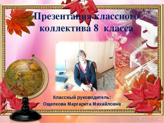 Презентация классного коллектива 8 класса Классный руководитель: Ощепкова Мар...