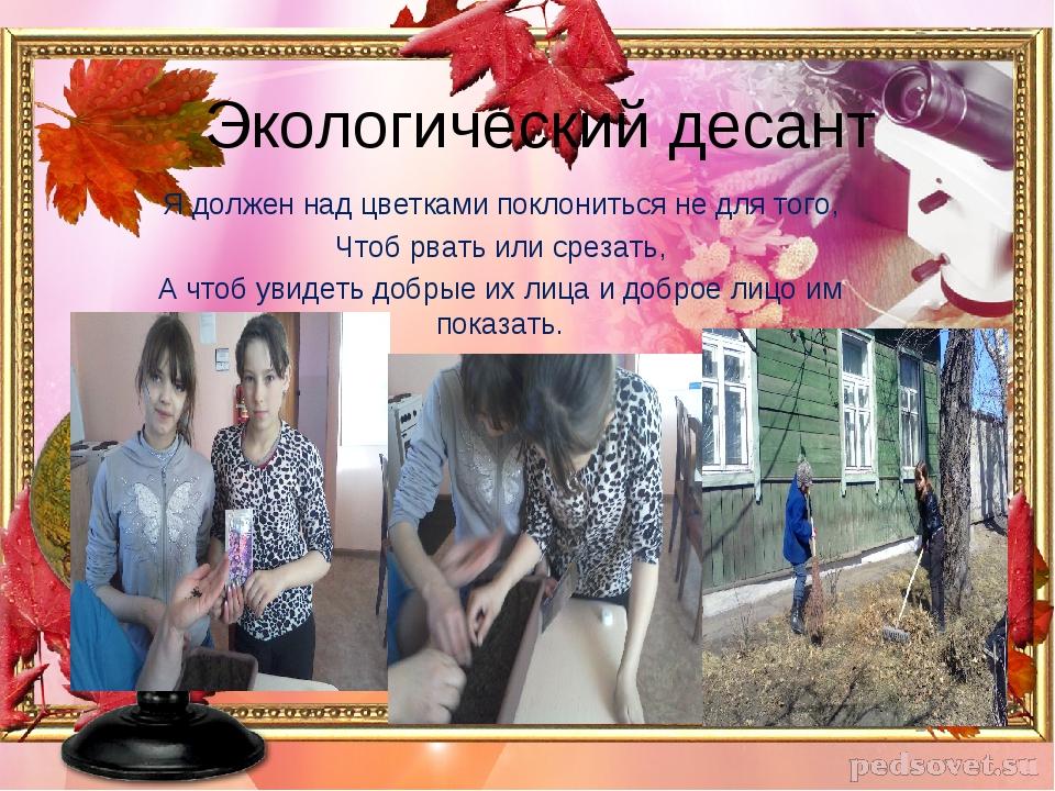 Экологический десант Я должен над цветками поклониться не для того, Чтоб рват...