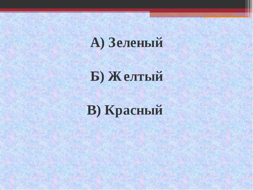 А) Зеленый Б) Желтый В) Красный