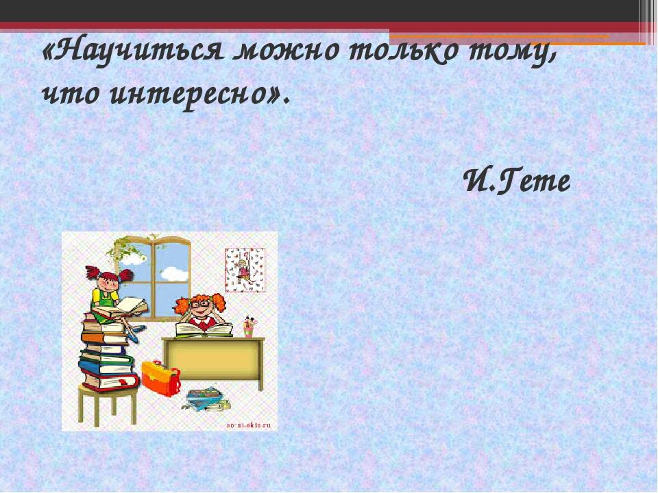 «Научиться можно только тому, что интересно». И.Гете