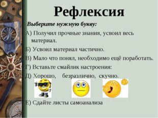 Рефлексия Выберите нужную букву: А) Получил прочные знания, усвоил весь мате