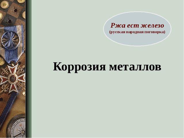 Коррозия металлов Ржа ест железо (русская народная поговорка)