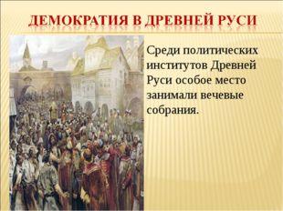 Среди политических институтов Древней Руси особое место занимали вечевые собр