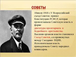 10июля 1918 г.V Всероссийский съезд Советов принял Конституцию РСФСР, которая
