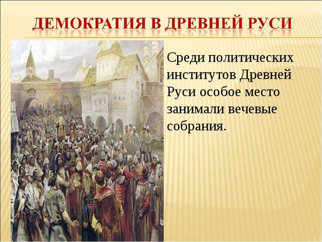 Среди политических институтов Древней Руси особое место занимали вечевые собр...