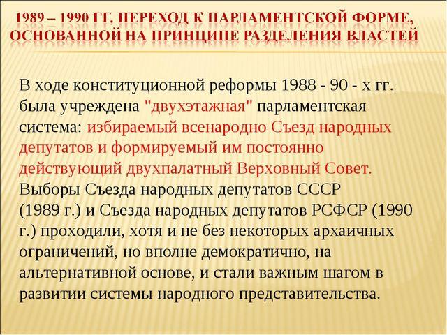 """В ходе конституционной реформы 1988 - 90 - х гг. была учреждена """"двухэтажная..."""