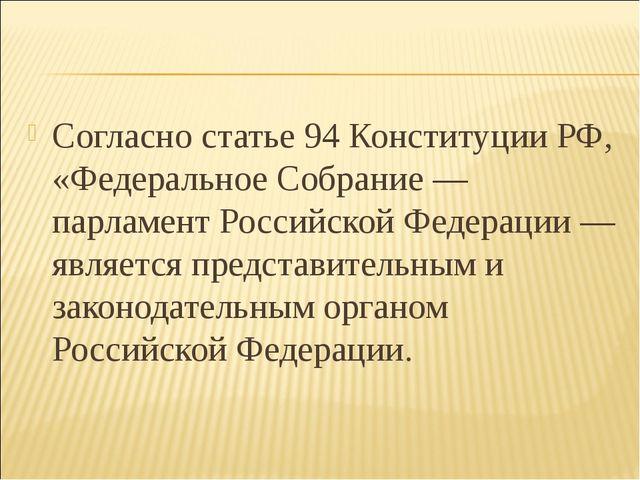Согласно статье 94 Конституции РФ, «Федеральное Собрание — парламент Российск...