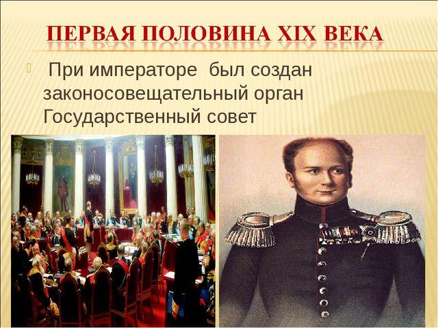 При императоре был создан законосовещательный орган Государственный совет