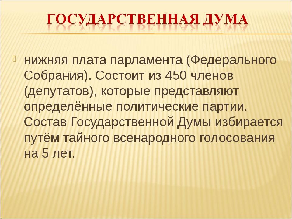 нижняя плата парламента (Федерального Собрания). Состоит из 450 членов (депут...