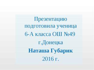 Презентацию подготовила ученица 6-А класса ОШ №49 г.Донецка Наташа Губарик 20