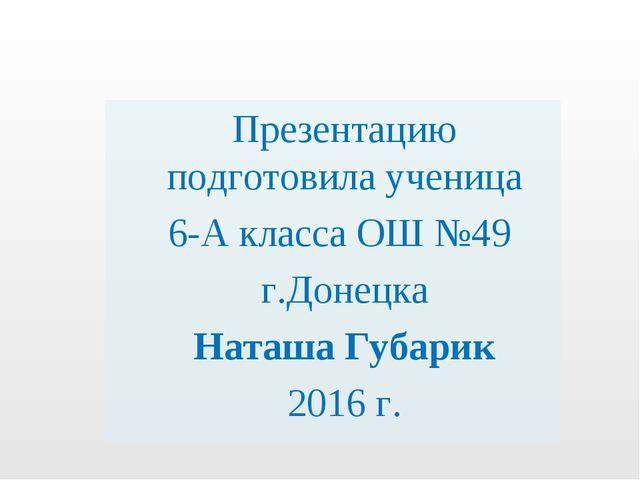 Презентацию подготовила ученица 6-А класса ОШ №49 г.Донецка Наташа Губарик 20...