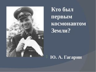 Кто был первым космонавтом Земли? Ю. А. Гагарин
