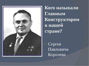 Кого называли Главным Конструктором в нашей стране? Сергея Павловича Королева