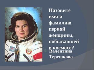 Назовите имя и фамилию первой женщины, побывавшей в космосе? Валентина Терешк