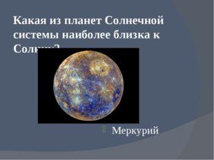 Какая из планет Солнечной системы наиболее близка к Солнцу? Меркурий