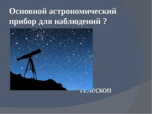 Основной астрономический прибор для наблюдений ? Телескоп