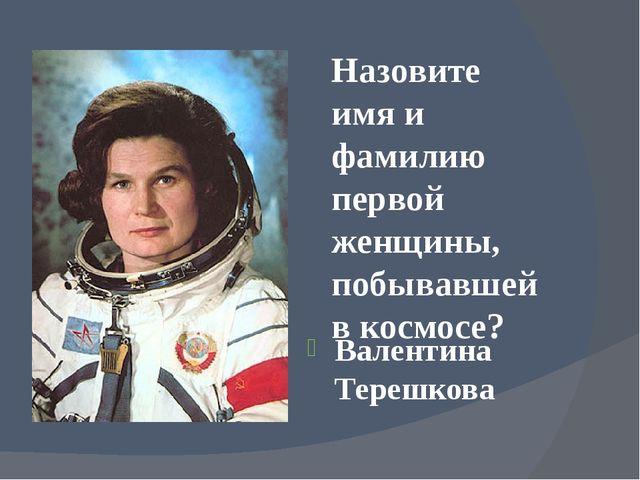 Назовите имя и фамилию первой женщины, побывавшей в космосе? Валентина Терешк...