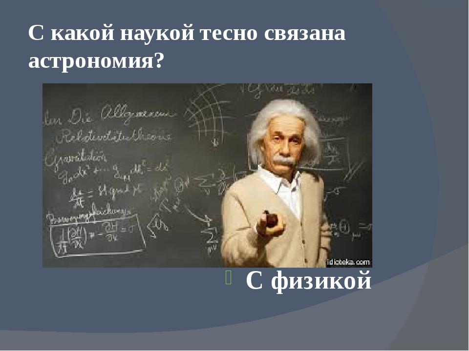 С какой наукой тесно связана астрономия? С физикой