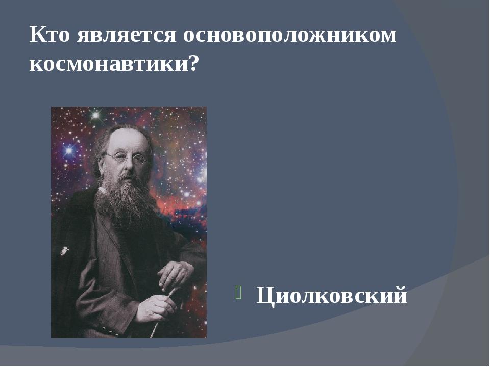 Кто является основоположником космонавтики? Циолковский