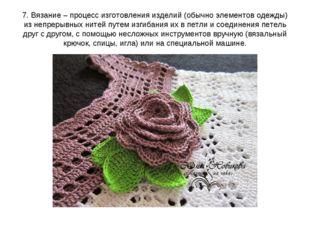 7. Вязание – процесс изготовления изделий (обычно элементов одежды) из непрер