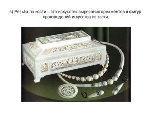 в) Резьба по кости – это искусство вырезания орнаментов и фигур, произведений
