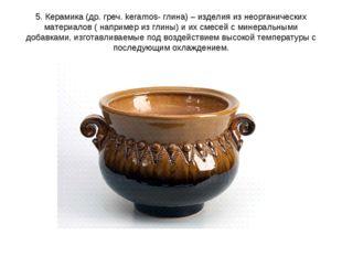 5. Керамика (др. греч. keramos- глина) – изделия из неорганических материалов