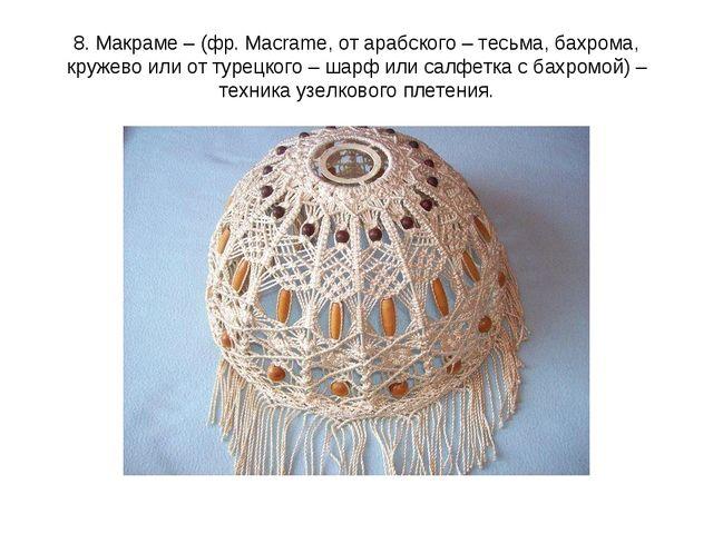 8. Макраме – (фр. Macrame, от арабского – тесьма, бахрома, кружево или от тур...