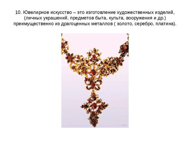 10. Ювелирное искусство – это изготовление художественных изделий, (личных ук...