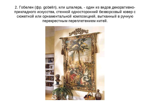 2. Гобелен (фр. gobelin), или шпалера, - один из видов декоративно-прикладног...