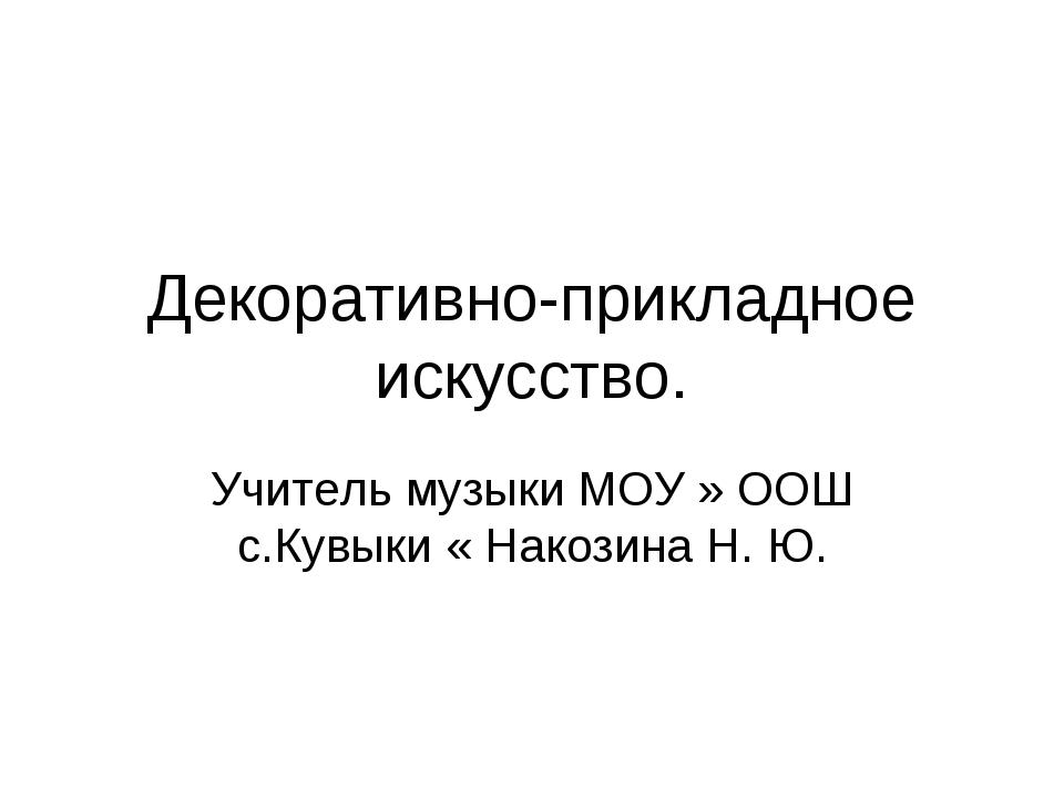 Декоративно-прикладное искусство. Учитель музыки МОУ » ООШ с.Кувыки « Накозин...