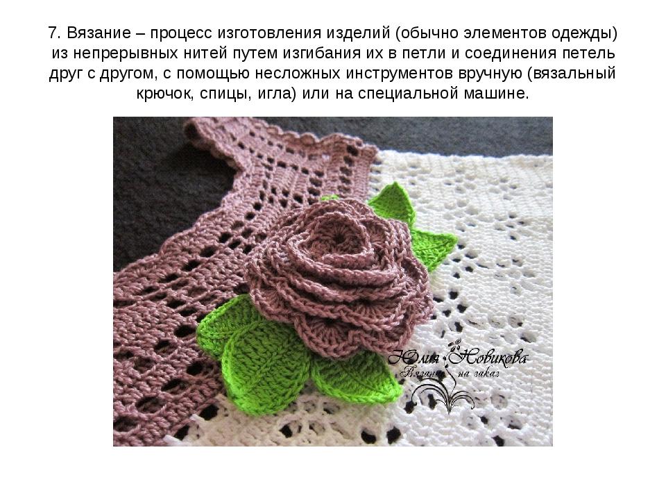 7. Вязание – процесс изготовления изделий (обычно элементов одежды) из непрер...