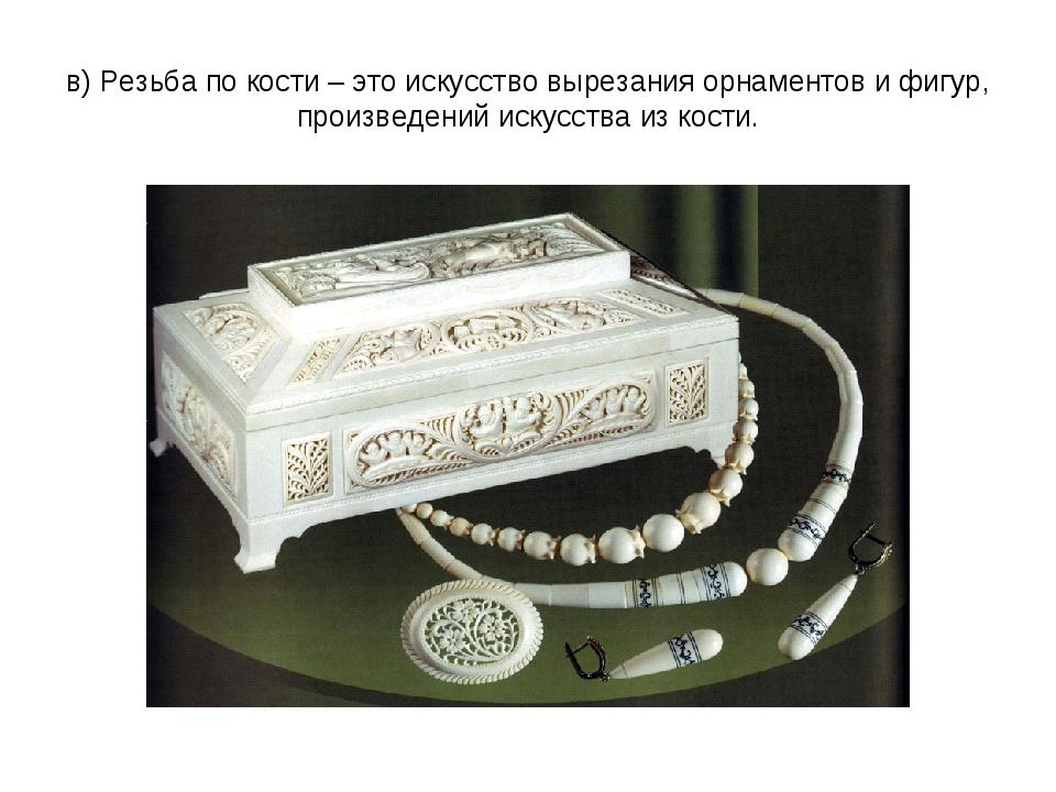 в) Резьба по кости – это искусство вырезания орнаментов и фигур, произведений...